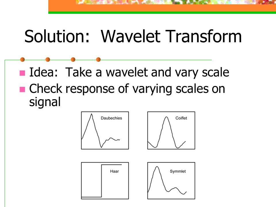 Solution: Wavelet Transform Idea: Take a wavelet and vary scale Check response of varying scales on signal