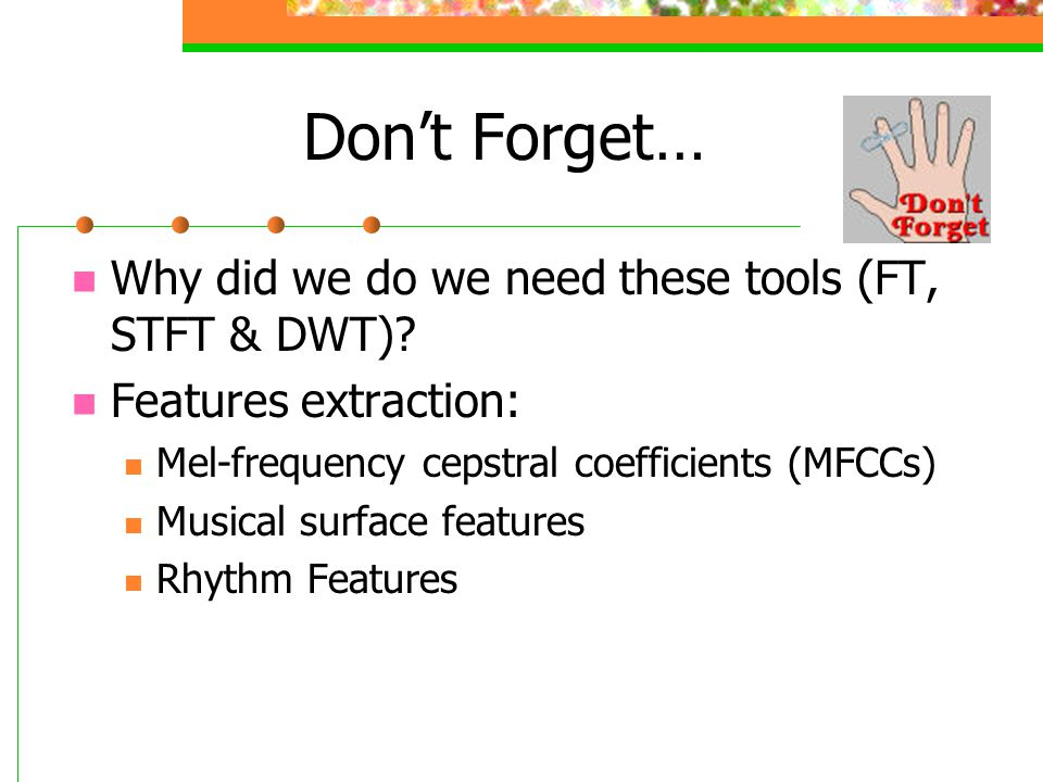 Don't Forget… Why did we do we need these tools (FT, STFT & DWT)? Features extraction: Mel-frequency cepstral coefficients (MFCCs) Musical surface fea