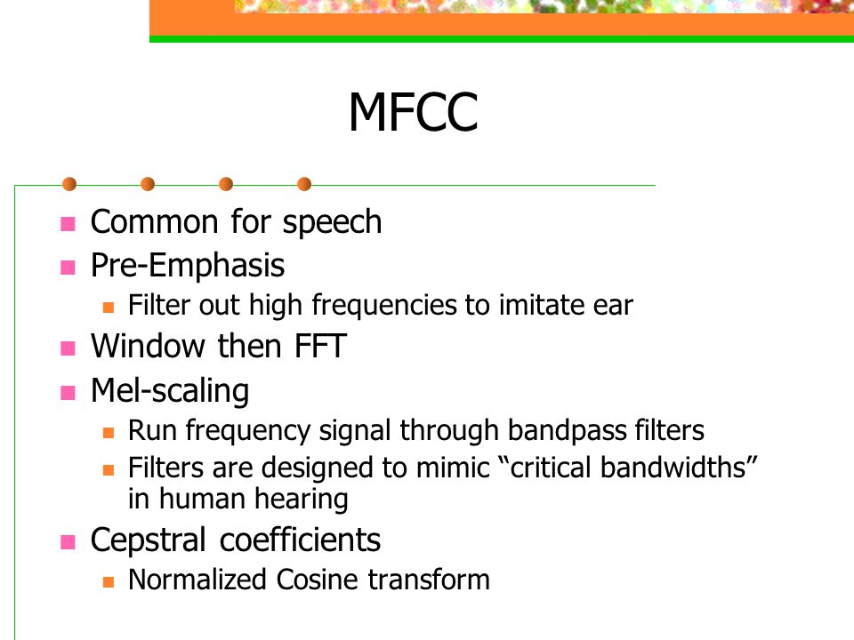 MFCC Common for speech Pre-Emphasis Filter out high frequencies to imitate ear Window then FFT Mel-scaling Run frequency signal through bandpass filte