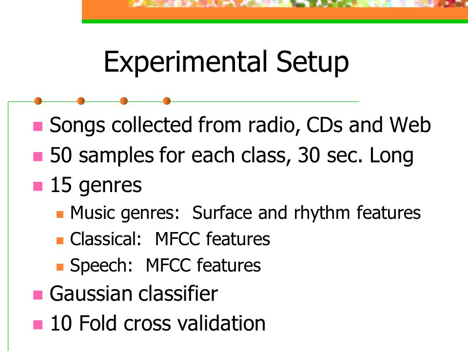 Experimental Setup Songs collected from radio, CDs and Web 50 samples for each class, 30 sec.