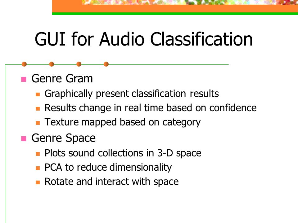 GUI for Audio Classification Genre Gram Graphically present classification results Results change in real time based on confidence Texture mapped based on category Genre Space Plots sound collections in 3-D space PCA to reduce dimensionality Rotate and interact with space