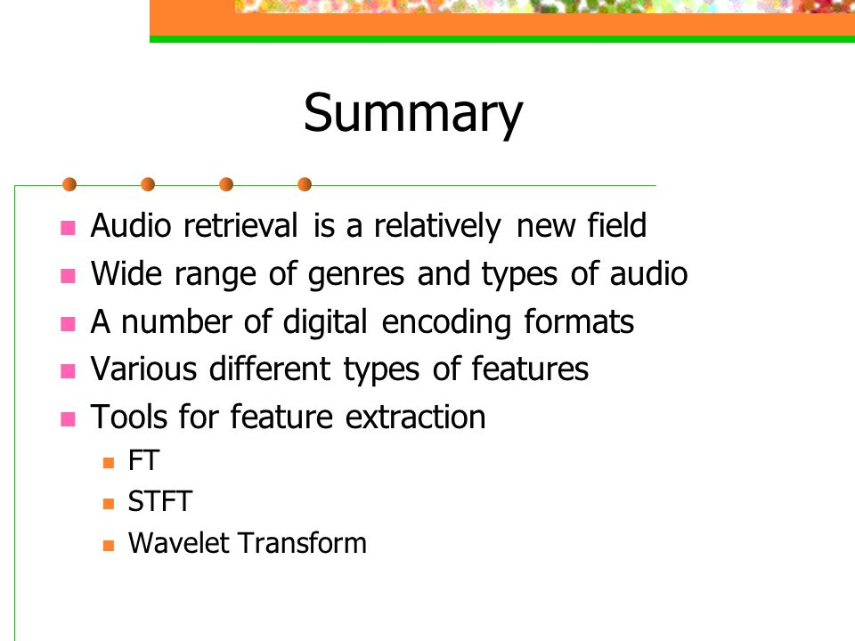 Summary Audio retrieval is a relatively new field Wide range of genres and types of audio A number of digital encoding formats Various different types