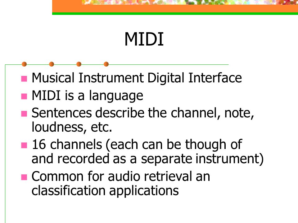MIDI Musical Instrument Digital Interface MIDI is a language Sentences describe the channel, note, loudness, etc.