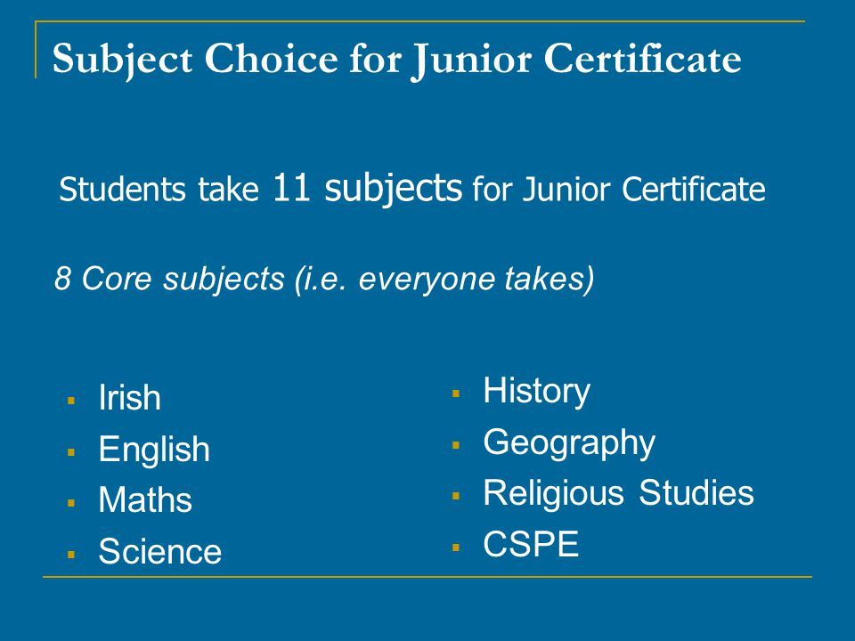 Subject Choice for Junior Certificate  Irish  English  Maths  Science  History  Geography  Religious Studies  CSPE Students take 11 subjects for Junior Certificate 8 Core subjects (i.e.