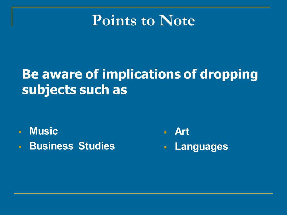 Points to Note  Music  Business Studies  Art  Languages Be aware of implications of dropping subjects such as