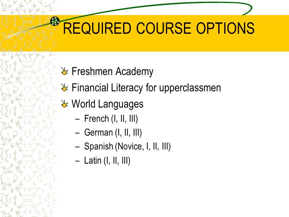 REQUIRED COURSE OPTIONS Freshmen Academy Financial Literacy for upperclassmen World Languages –French (I, II, III) –German (I, II, III) –Spanish (Novice, I, II, III) –Latin (I, II, III)