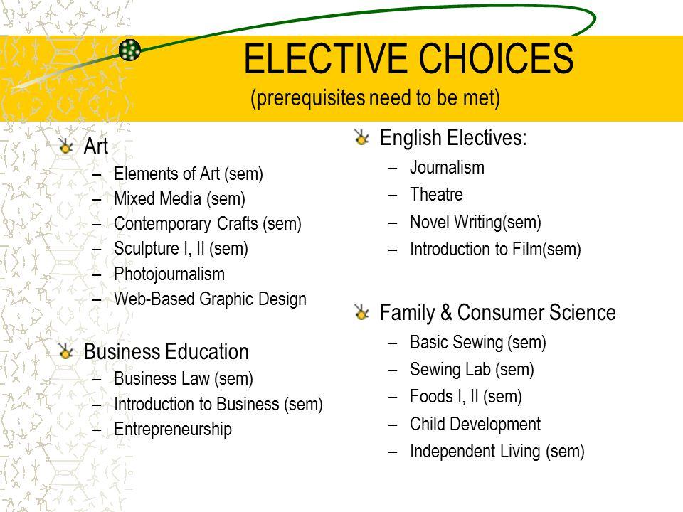 ELECTIVE CHOICES (prerequisites need to be met) Art –Elements of Art (sem) –Mixed Media (sem) –Contemporary Crafts (sem) –Sculpture I, II (sem) –Photojournalism –Web-Based Graphic Design Business Education –Business Law (sem) –Introduction to Business (sem) –Entrepreneurship English Electives: –Journalism –Theatre –Novel Writing(sem) –Introduction to Film(sem) Family & Consumer Science –Basic Sewing (sem) –Sewing Lab (sem) –Foods I, II (sem) –Child Development –Independent Living (sem)