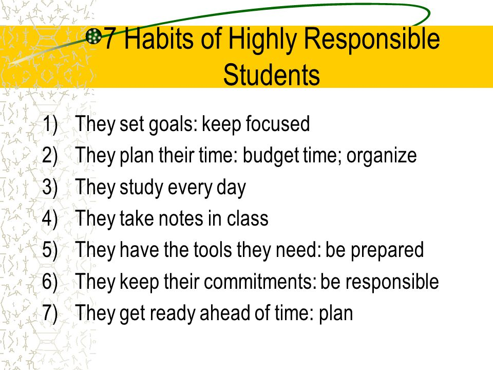 7 Habits of Highly Responsible Students 1)They set goals: keep focused 2)They plan their time: budget time; organize 3)They study every day 4)They take notes in class 5)They have the tools they need: be prepared 6)They keep their commitments: be responsible 7)They get ready ahead of time: plan