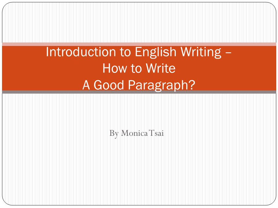 By Monica Tsai Introduction to English Writing – How to Write A Good Paragraph