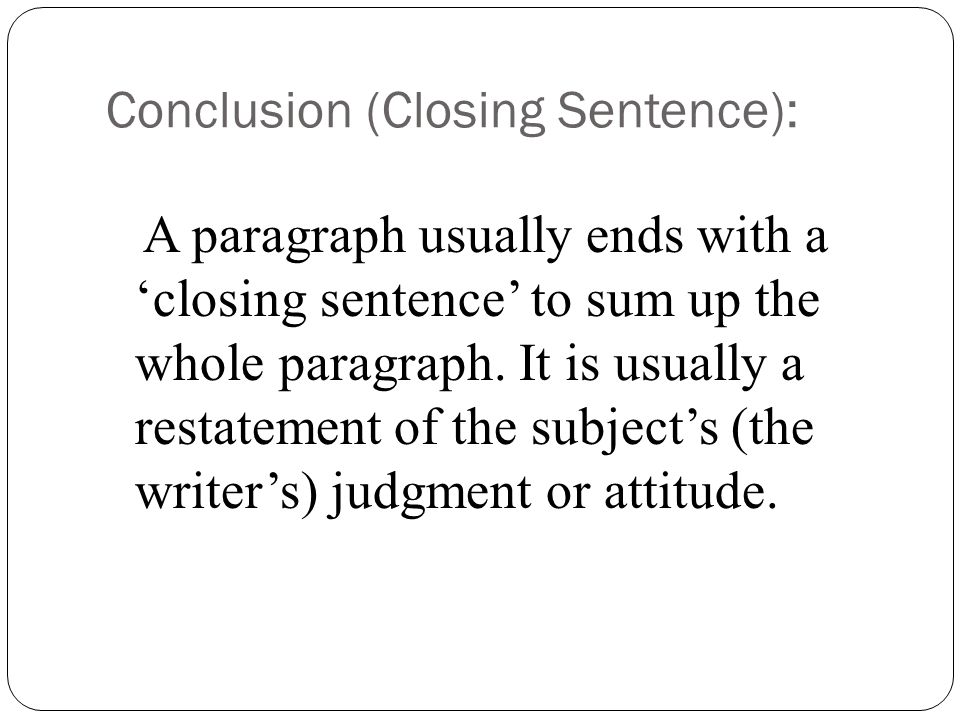 Conclusion (Closing Sentence): A paragraph usually ends with a 'closing sentence' to sum up the whole paragraph.