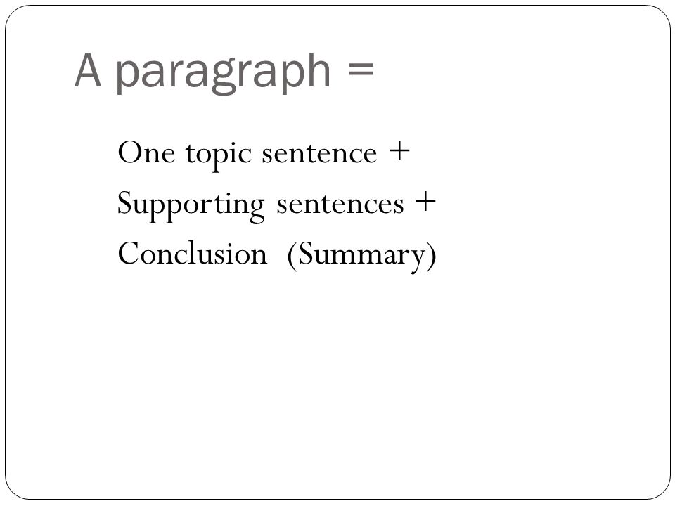 A paragraph = One topic sentence + Supporting sentences + Conclusion (Summary)