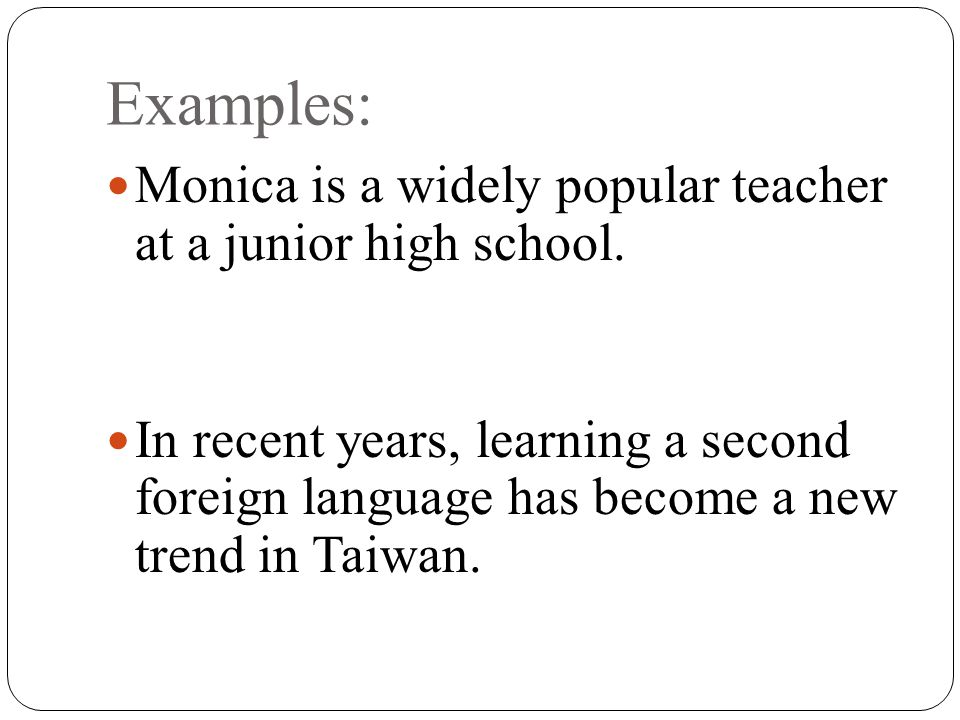 Examples: Monica is a widely popular teacher at a junior high school.