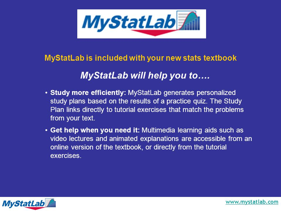 www.mystatlab.com MyStatLab is included with your new stats textbook Study more efficiently: MyStatLab generates personalized study plans based on the results of a practice quiz.