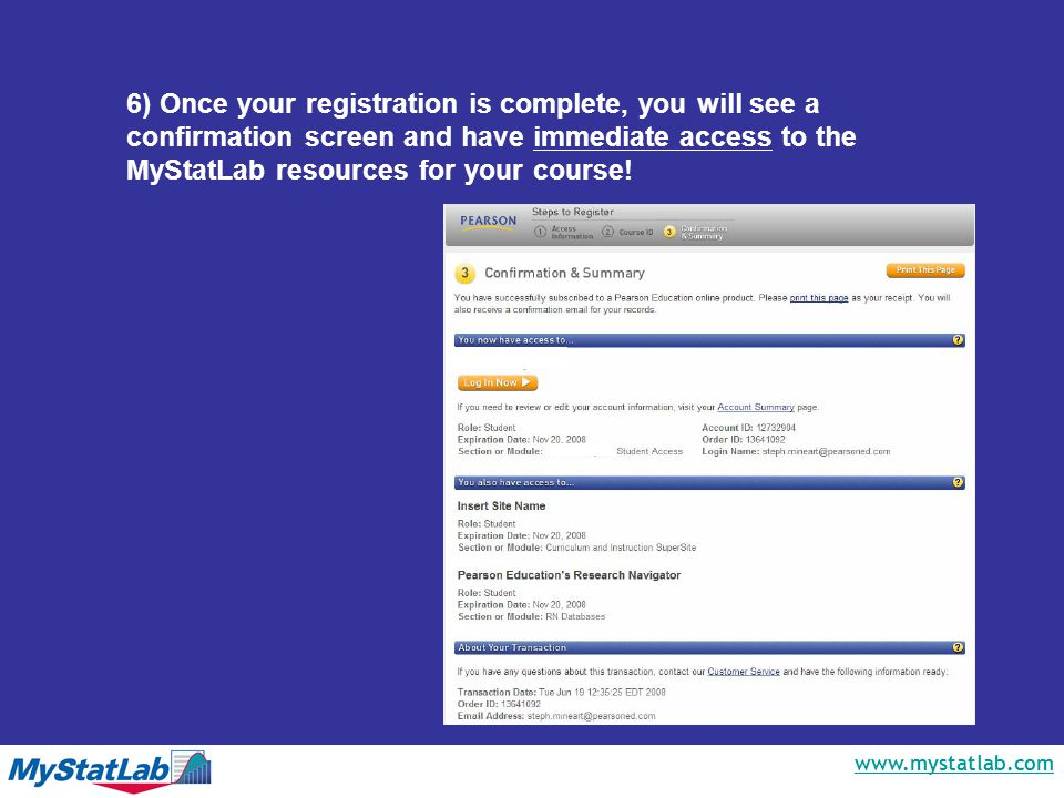 www.mystatlab.com 6) Once your registration is complete, you will see a confirmation screen and have immediate access to the MyStatLab resources for your course!