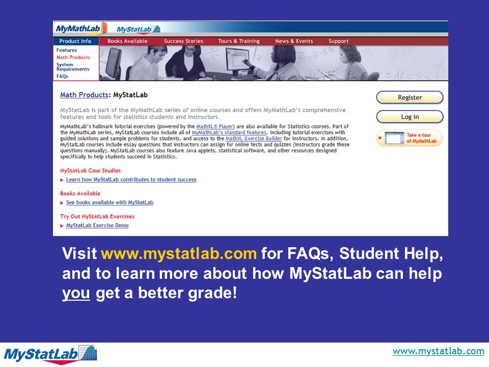 www.mystatlab.com Visit www.mystatlab.com for FAQs, Student Help, and to learn more about how MyStatLab can help you get a better grade!
