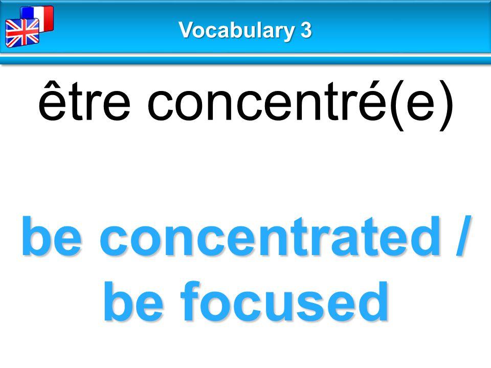 be concentrated / be focused être concentré(e) Vocabulary 3