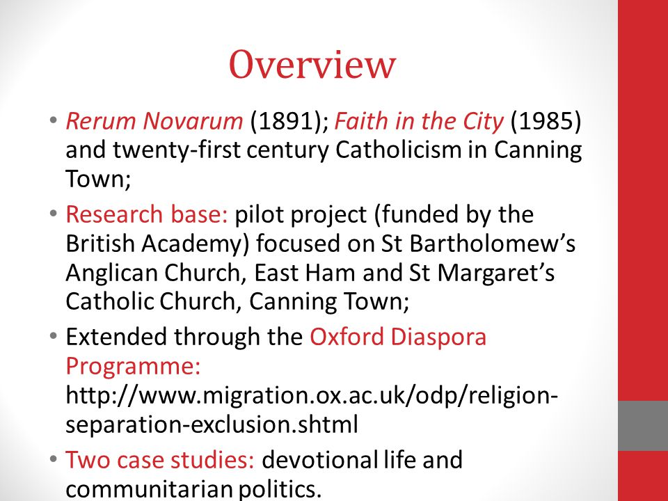 Overview Rerum Novarum (1891); Faith in the City (1985) and twenty-first century Catholicism in Canning Town; Research base: pilot project (funded by the British Academy) focused on St Bartholomew's Anglican Church, East Ham and St Margaret's Catholic Church, Canning Town; Extended through the Oxford Diaspora Programme: http://www.migration.ox.ac.uk/odp/religion- separation-exclusion.shtml Two case studies: devotional life and communitarian politics.
