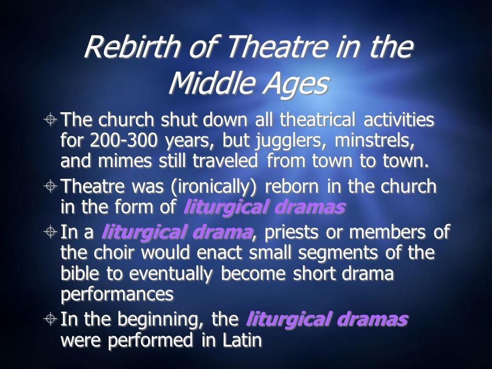Rebirth of Theatre in the Middle Ages  The church shut down all theatrical activities for 200-300 years, but jugglers, minstrels, and mimes still traveled from town to town.