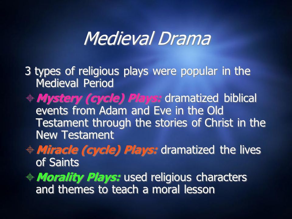 Medieval Drama Medieval Drama 3 types of religious plays were popular in the Medieval Period  Mystery (cycle) Plays: dramatized biblical events from Adam and Eve in the Old Testament through the stories of Christ in the New Testament  Miracle (cycle) Plays: dramatized the lives of Saints  Morality Plays: used religious characters and themes to teach a moral lesson 3 types of religious plays were popular in the Medieval Period  Mystery (cycle) Plays: dramatized biblical events from Adam and Eve in the Old Testament through the stories of Christ in the New Testament  Miracle (cycle) Plays: dramatized the lives of Saints  Morality Plays: used religious characters and themes to teach a moral lesson