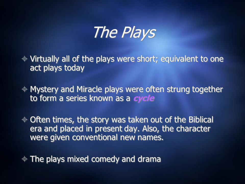 The Plays  Virtually all of the plays were short; equivalent to one act plays today  Mystery and Miracle plays were often strung together to form a series known as a cycle  Often times, the story was taken out of the Biblical era and placed in present day.