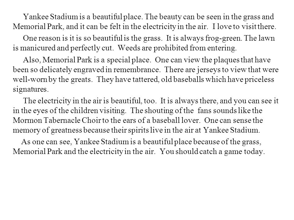 Descriptive Outline One reason: the grass Green as a frog No weeds prohibited Also: Memorial Park Plaques Jerseys Baseballs Too: The electricity Eyes of children Memory of greatness As one can see: Yankee Stadium is a beautiful place
