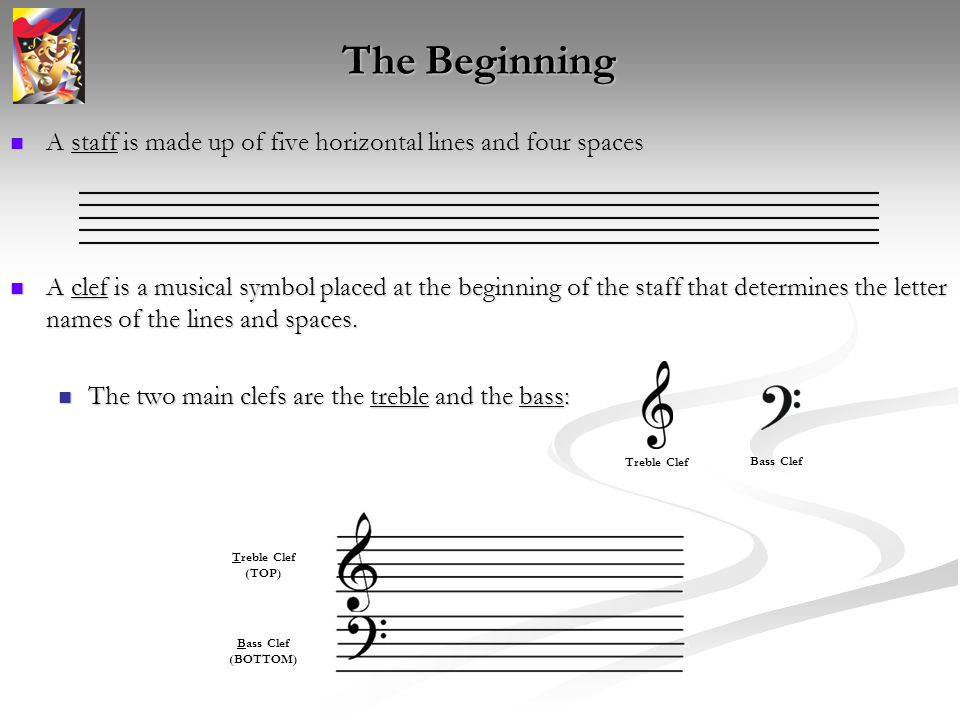The Beginning A staff is made up of five horizontal lines and four spaces A staff is made up of five horizontal lines and four spaces A clef is a musical symbol placed at the beginning of the staff that determines the letter names of the lines and spaces.