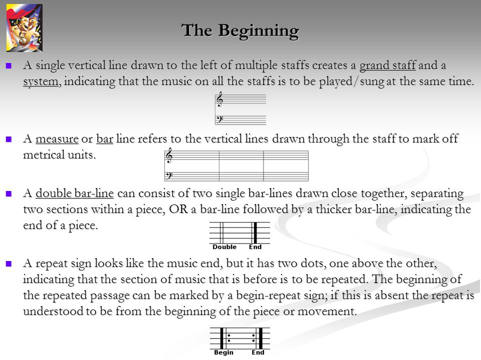 The Beginning A single vertical line drawn to the left of multiple staffs creates a grand staff and a system, indicating that the music on all the staffs is to be played/sung at the same time.