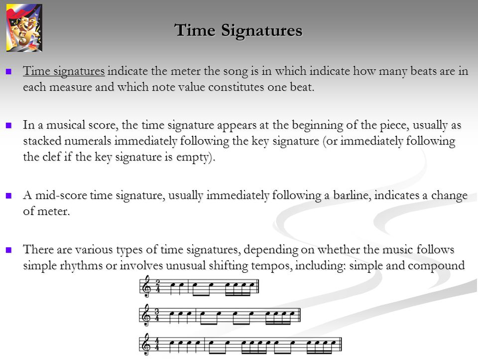 Time Signatures Time signatures indicate the meter the song is in which indicate how many beats are in each measure and which note value constitutes one beat.