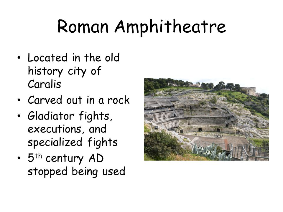 Roman Amphitheatre Located in the old history city of Caralis Carved out in a rock Gladiator fights, executions, and specialized fights 5 th century AD stopped being used