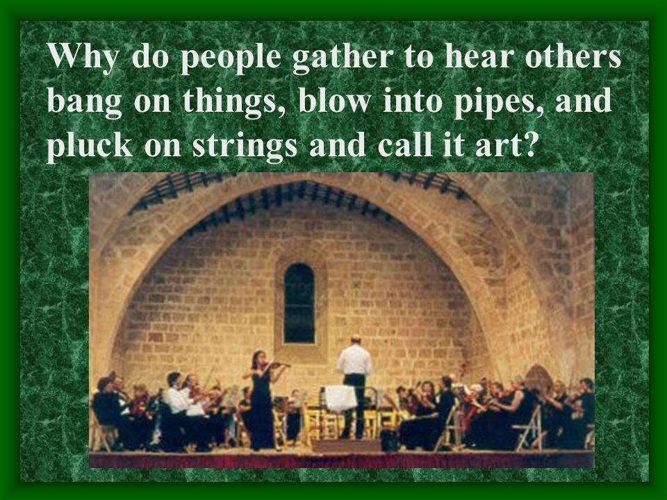 Why do people gather to hear others bang on things, blow into pipes, and pluck on strings and call it art
