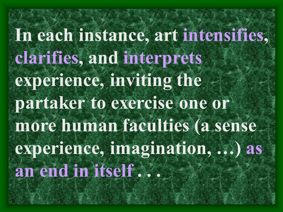 In each instance, art intensifies, clarifies, and interprets experience, inviting the partaker to exercise one or more human faculties (a sense experience, imagination, …) as an end in itself...