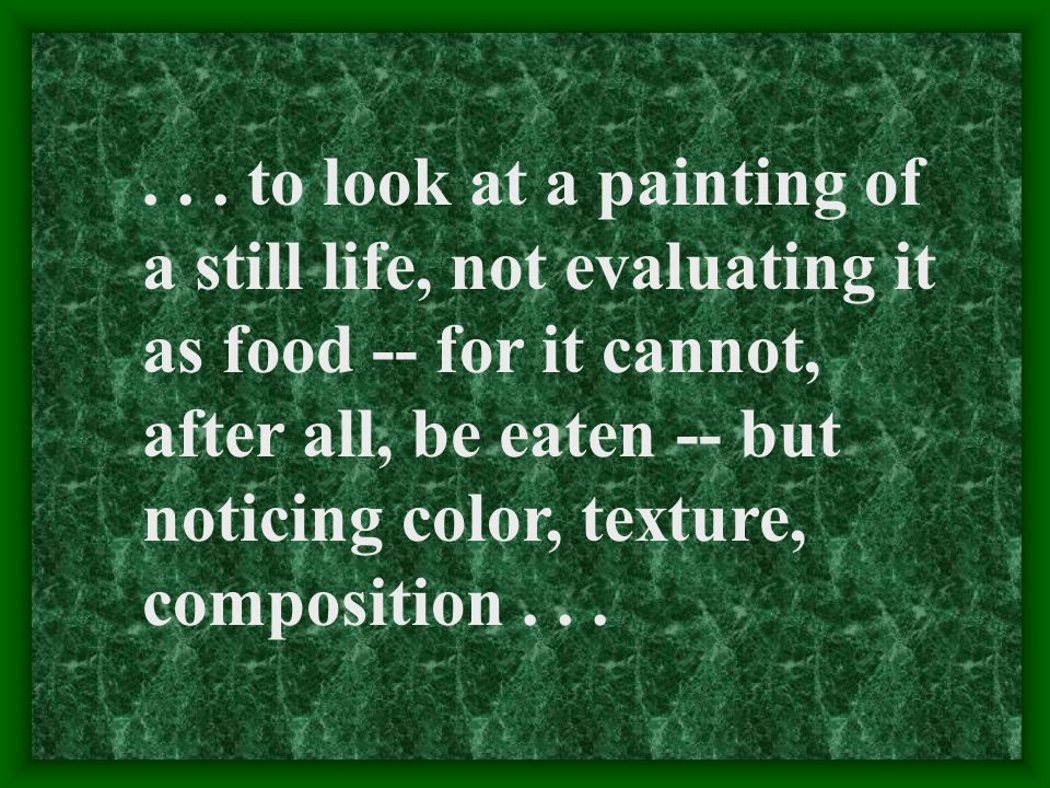 ... to look at a painting of a still life, not evaluating it as food -- for it cannot, after all, be eaten -- but noticing color, texture, composition