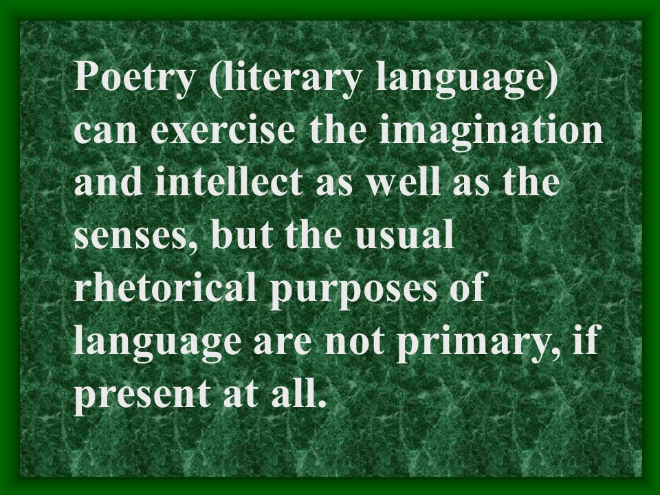 Poetry (literary language) can exercise the imagination and intellect as well as the senses, but the usual rhetorical purposes of language are not primary, if present at all.
