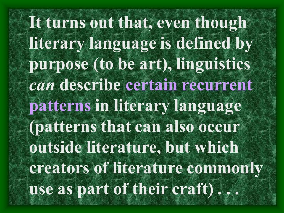 It turns out that, even though literary language is defined by purpose (to be art), linguistics can describe certain recurrent patterns in literary language (patterns that can also occur outside literature, but which creators of literature commonly use as part of their craft)...