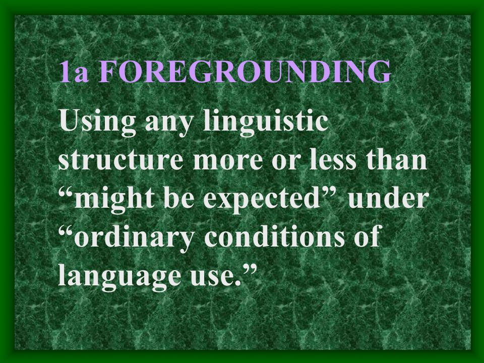 1a FOREGROUNDING Using any linguistic structure more or less than might be expected under ordinary conditions of language use.