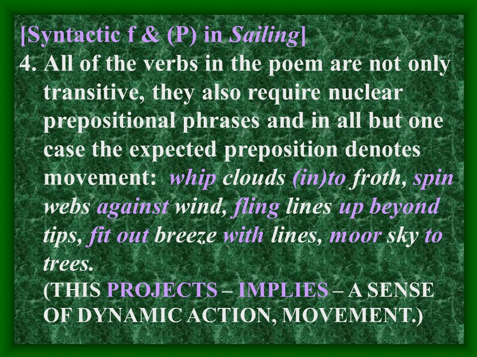[Syntactic f & (P) in Sailing] 4.All of the verbs in the poem are not only transitive, they also require nuclear prepositional phrases and in all but one case the expected preposition denotes movement: whip clouds (in)to froth, spin webs against wind, fling lines up beyond tips, fit out breeze with lines, moor sky to trees.