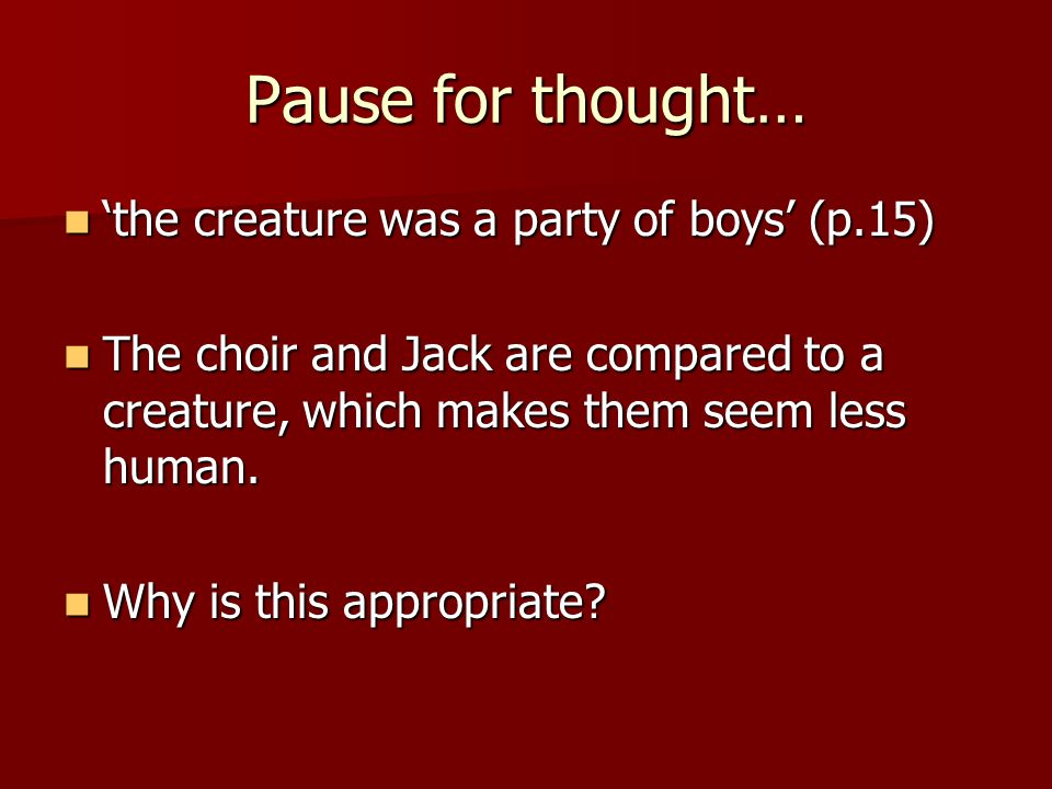 Pause for thought… 'the creature was a party of boys' (p.15) 'the creature was a party of boys' (p.15) The choir and Jack are compared to a creature,