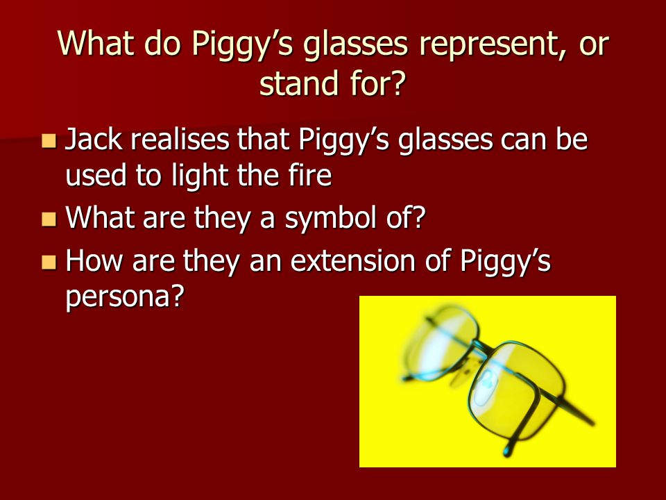 What do Piggy's glasses represent, or stand for? Jack realises that Piggy's glasses can be used to light the fire Jack realises that Piggy's glasses c