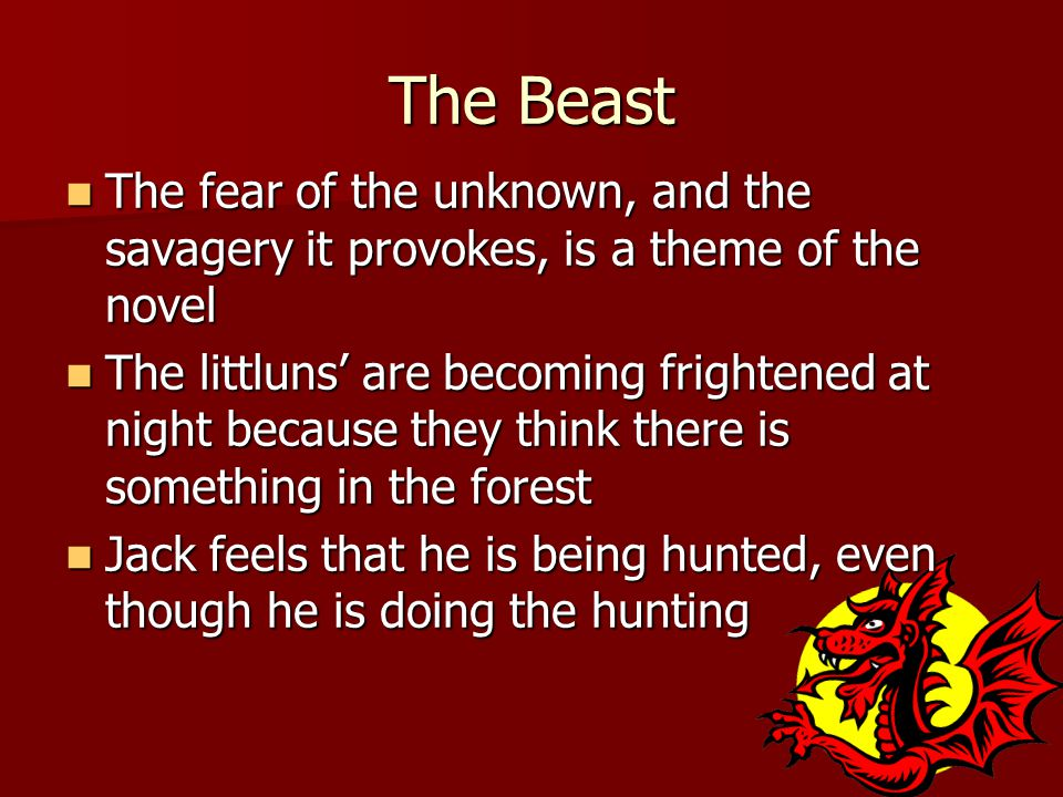 The Beast The fear of the unknown, and the savagery it provokes, is a theme of the novel The fear of the unknown, and the savagery it provokes, is a theme of the novel The littluns' are becoming frightened at night because they think there is something in the forest The littluns' are becoming frightened at night because they think there is something in the forest Jack feels that he is being hunted, even though he is doing the hunting Jack feels that he is being hunted, even though he is doing the hunting
