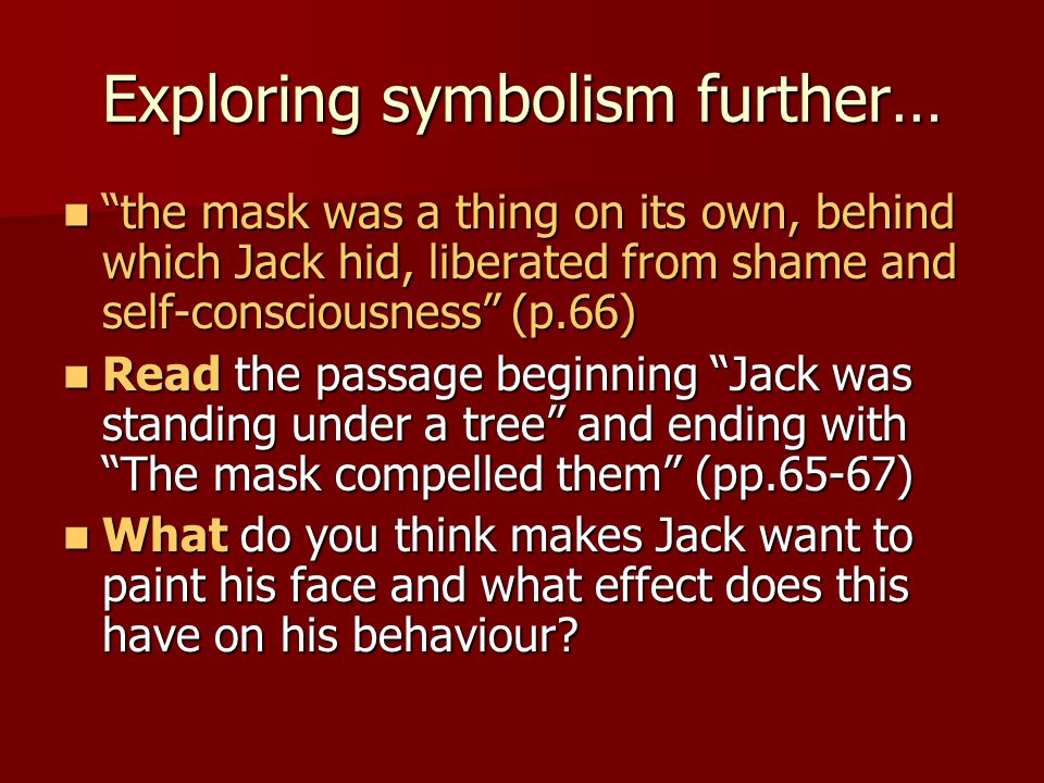 Exploring symbolism further… the mask was a thing on its own, behind which Jack hid, liberated from shame and self-consciousness (p.66) the mask was a thing on its own, behind which Jack hid, liberated from shame and self-consciousness (p.66) Read the passage beginning Jack was standing under a tree and ending with The mask compelled them (pp.65-67) Read the passage beginning Jack was standing under a tree and ending with The mask compelled them (pp.65-67) What do you think makes Jack want to paint his face and what effect does this have on his behaviour.