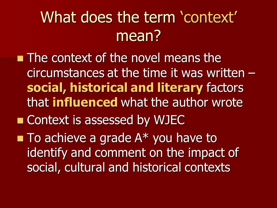 What does the term 'context' mean? The context of the novel means the circumstances at the time it was written – social, historical and literary facto