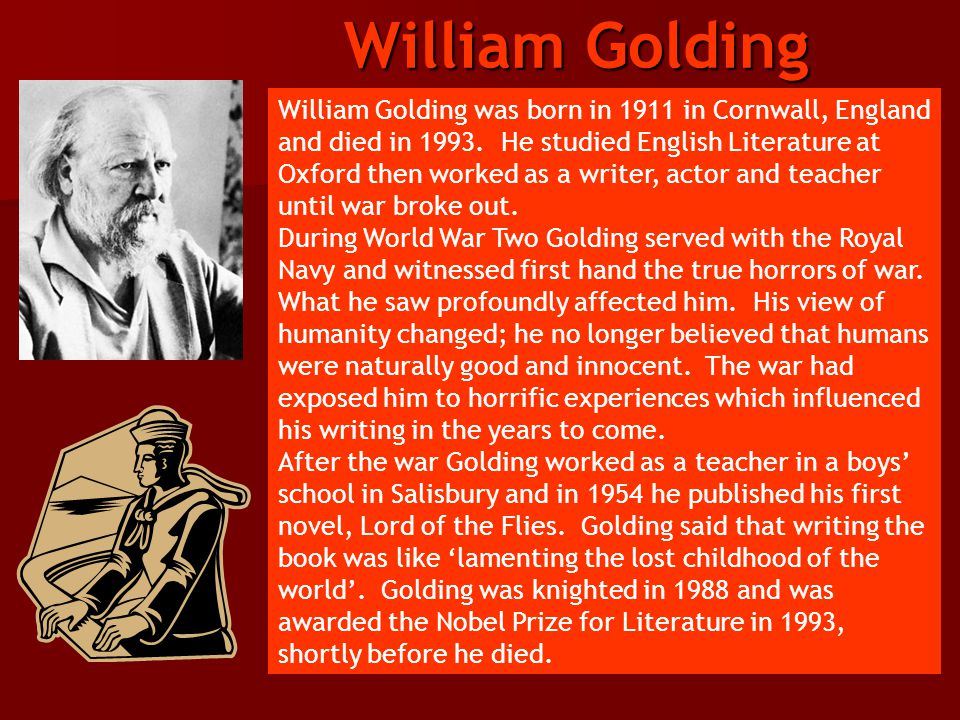 William Golding was born in 1911 in Cornwall, England and died in 1993. He studied English Literature at Oxford then worked as a writer, actor and tea