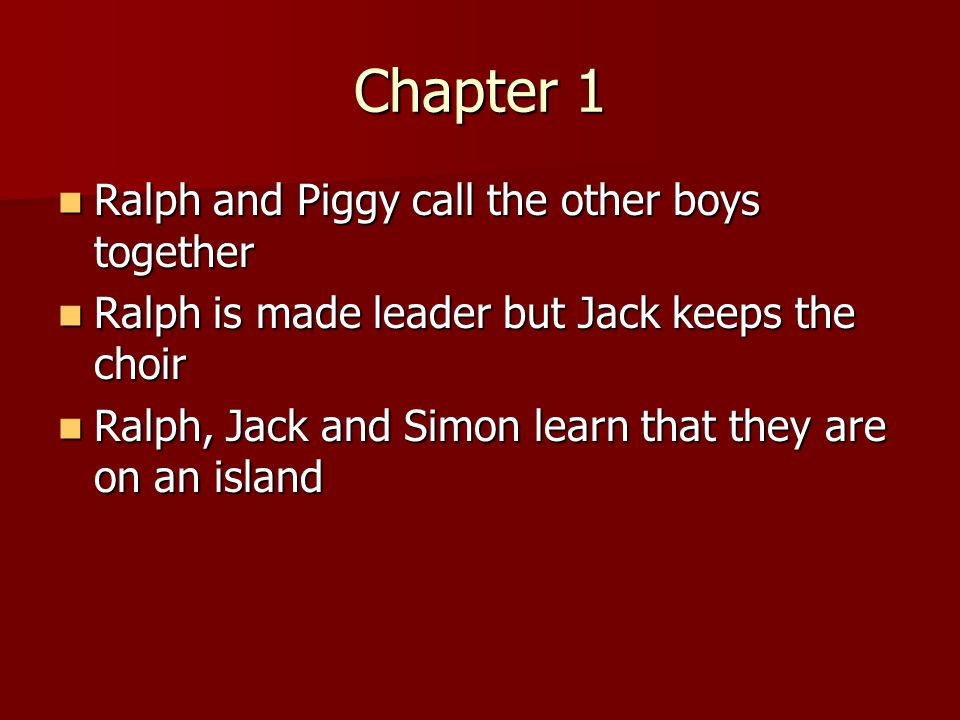 Chapter 1 Ralph and Piggy call the other boys together Ralph and Piggy call the other boys together Ralph is made leader but Jack keeps the choir Ralph is made leader but Jack keeps the choir Ralph, Jack and Simon learn that they are on an island Ralph, Jack and Simon learn that they are on an island