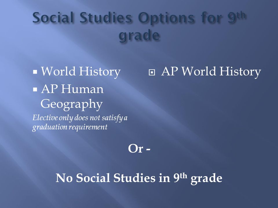  World History  AP Human Geography Elective only does not satisfy a graduation requirement  AP World History Or - No Social Studies in 9 th grade
