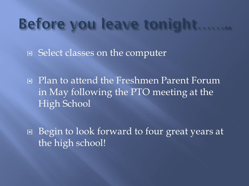  Select classes on the computer  Plan to attend the Freshmen Parent Forum in May following the PTO meeting at the High School  Begin to look forwar