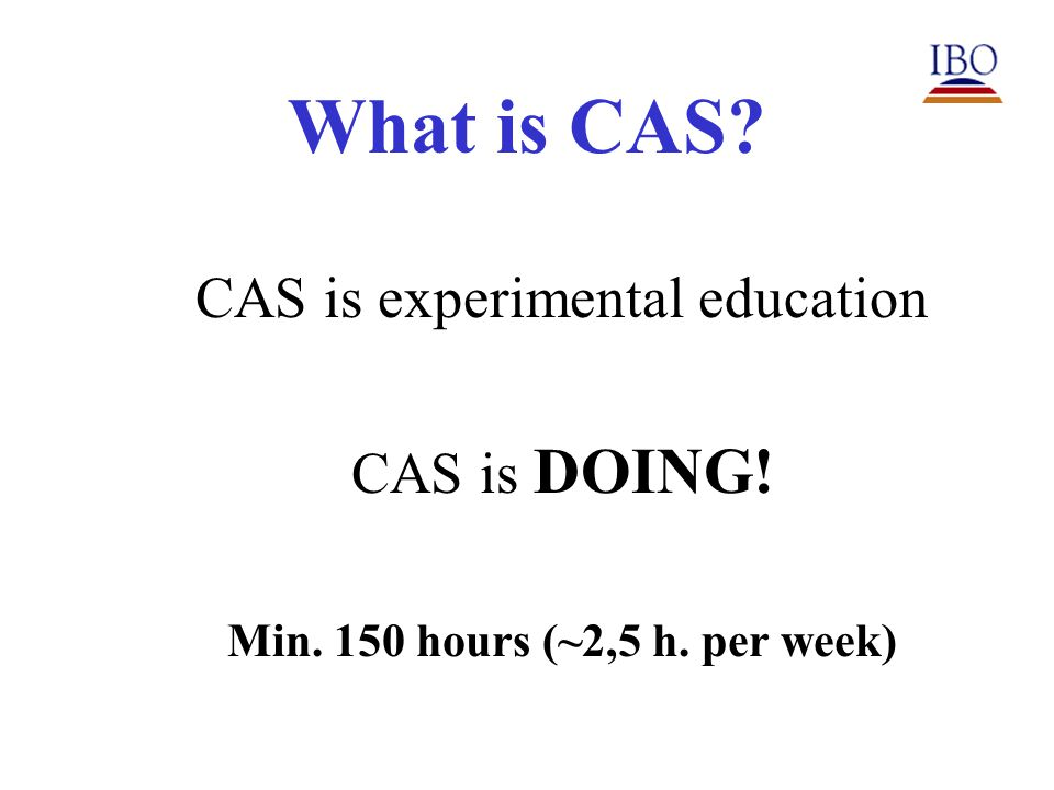 What is CAS CAS is experimental education CAS is DOING! Min. 150 hours (~2,5 h. per week)