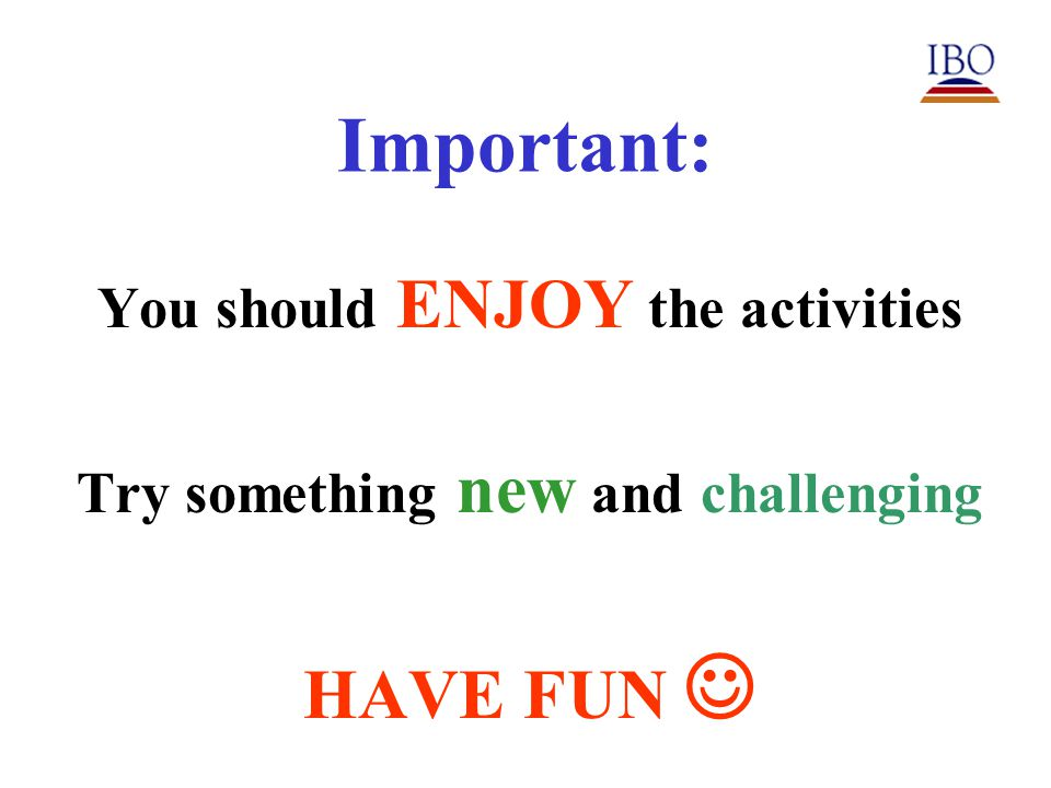 Important: You should ENJOY the activities Try something new and challenging HAVE FUN