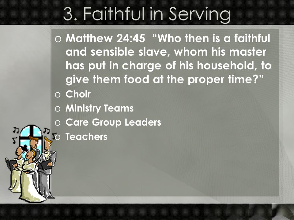 """3. Faithful in Serving o Matthew 24:45 """"Who then is a faithful and sensible slave, whom his master has put in charge of his household, to give them fo"""