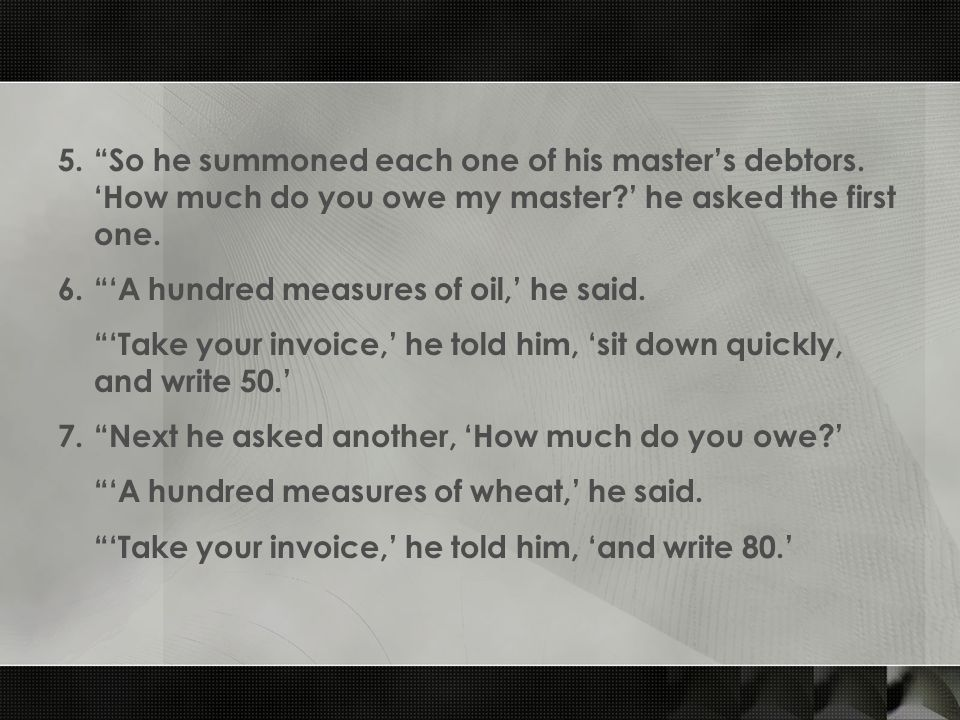 """5.""""So he summoned each one of his master's debtors. 'How much do you owe my master?' he asked the first one. 6.""""'A hundred measures of oil,' he said."""