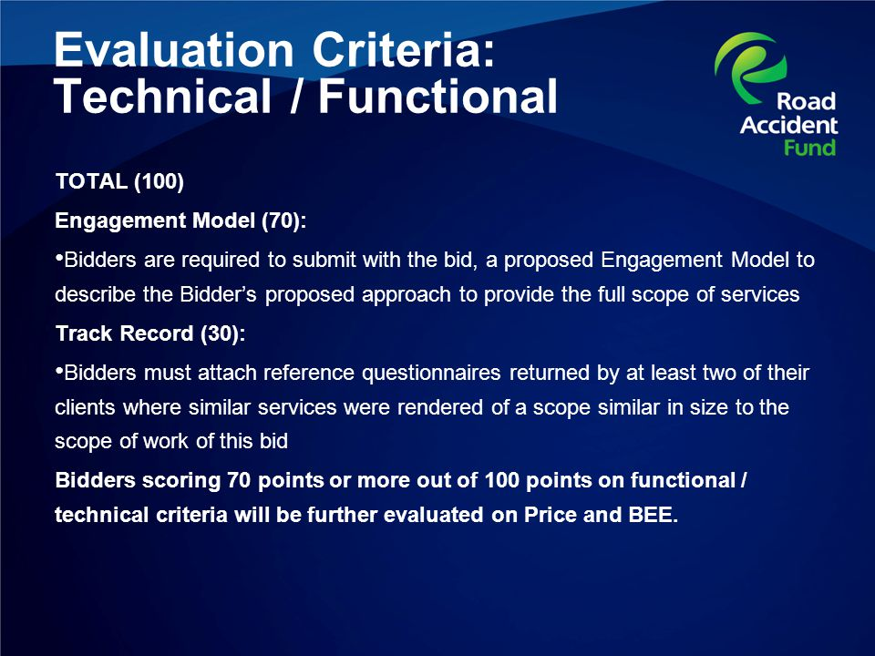Evaluation Criteria: Technical / Functional TOTAL (100) Engagement Model (70): Bidders are required to submit with the bid, a proposed Engagement Model to describe the Bidder's proposed approach to provide the full scope of services Track Record (30): Bidders must attach reference questionnaires returned by at least two of their clients where similar services were rendered of a scope similar in size to the scope of work of this bid Bidders scoring 70 points or more out of 100 points on functional / technical criteria will be further evaluated on Price and BEE.